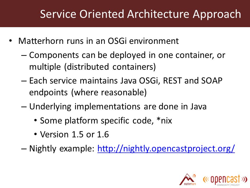 Matterhorn runs in an OSGi environment – Components can be deployed in one container, or multiple (distributed containers) – Each service maintains Java OSGi, REST and SOAP endpoints (where reasonable) – Underlying implementations are done in Java Some platform specific code, *nix Version 1.5 or 1.6 – Nightly example: http://nightly.opencastproject.org/http://nightly.opencastproject.org/ Service Oriented Architecture Approach
