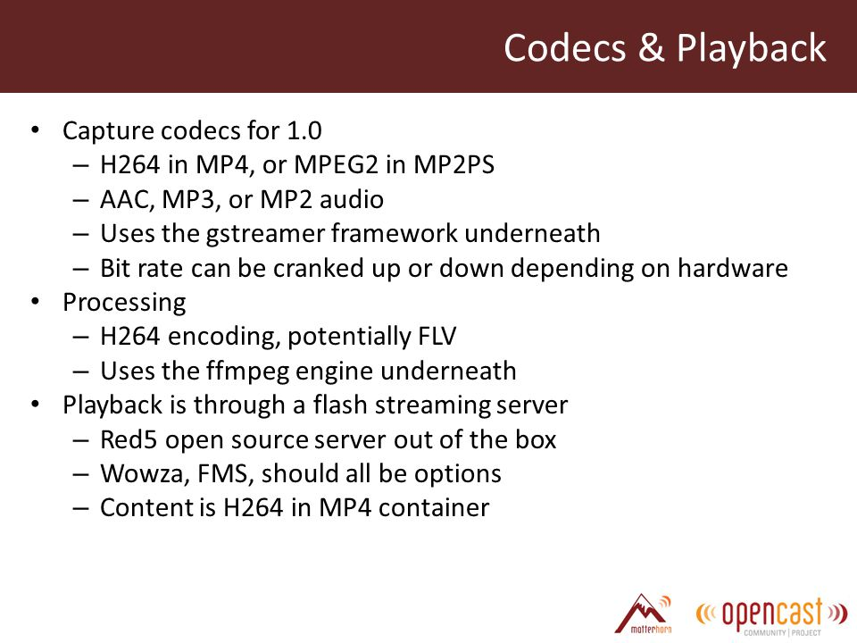 Codecs & Playback Capture codecs for 1.0 – H264 in MP4, or MPEG2 in MP2PS – AAC, MP3, or MP2 audio – Uses the gstreamer framework underneath – Bit rate can be cranked up or down depending on hardware Processing – H264 encoding, potentially FLV – Uses the ffmpeg engine underneath Playback is through a flash streaming server – Red5 open source server out of the box – Wowza, FMS, should all be options – Content is H264 in MP4 container