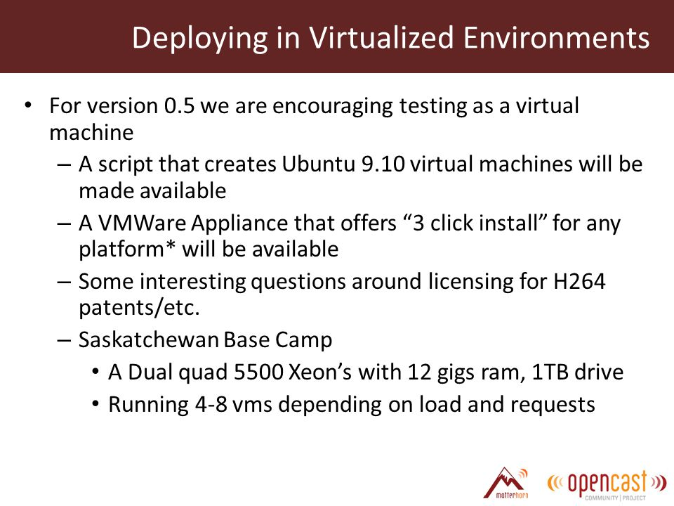 For version 0.5 we are encouraging testing as a virtual machine – A script that creates Ubuntu 9.10 virtual machines will be made available – A VMWare Appliance that offers 3 click install for any platform* will be available – Some interesting questions around licensing for H264 patents/etc.