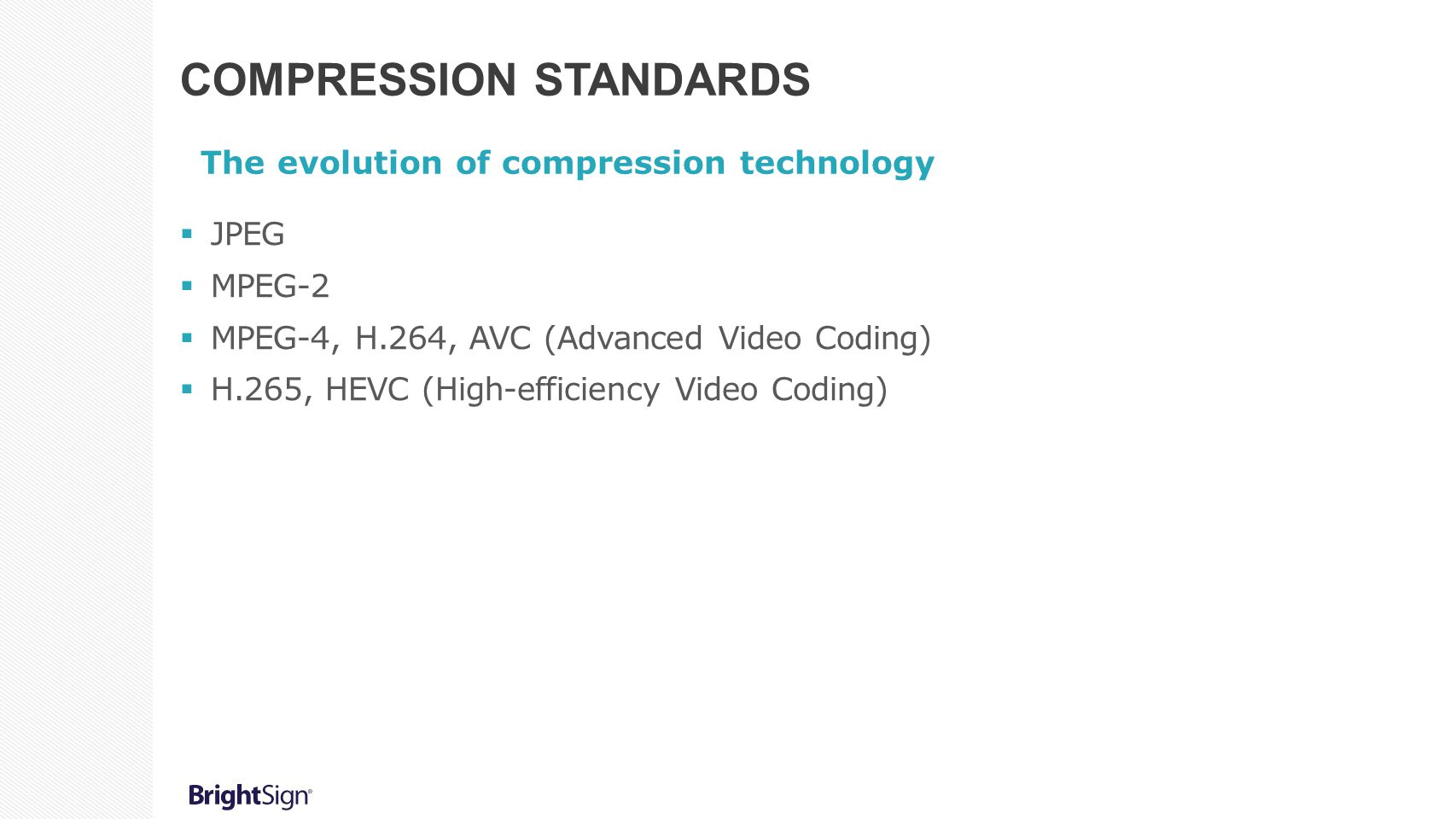 COMPRESSION STANDARDS The evolution of compression technology  JPEG  MPEG-2  MPEG-4, H.264, AVC (Advanced Video Coding)  H.265, HEVC (High-efficiency Video Coding)