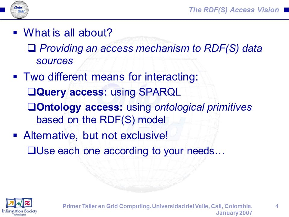 4Primer Taller en Grid Computing. Universidad del Valle, Cali, Colombia. January 2007 The RDF(S) Access Vision  What is all about?  Providing an acc