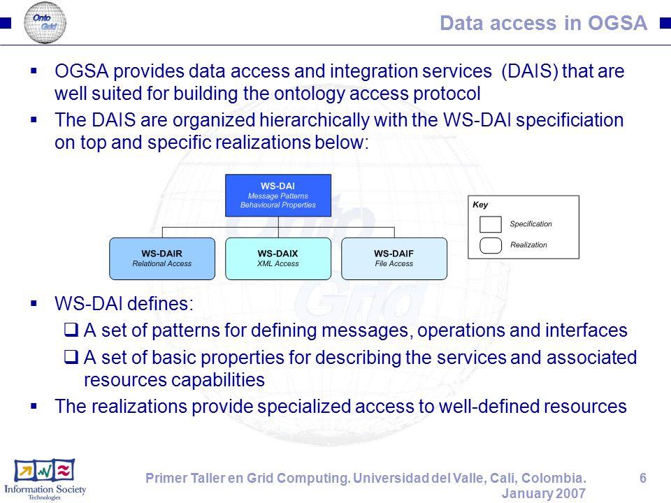 6Primer Taller en Grid Computing. Universidad del Valle, Cali, Colombia. January 2007 Data access in OGSA  OGSA provides data access and integration