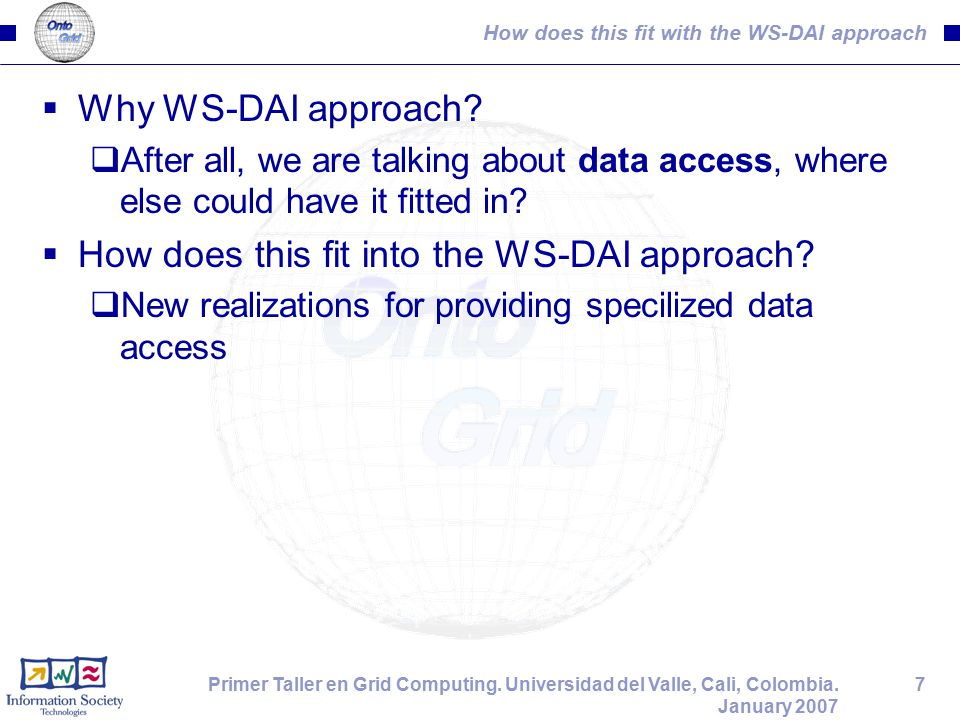 7Primer Taller en Grid Computing. Universidad del Valle, Cali, Colombia. January 2007 How does this fit with the WS-DAI approach  Why WS-DAI approach