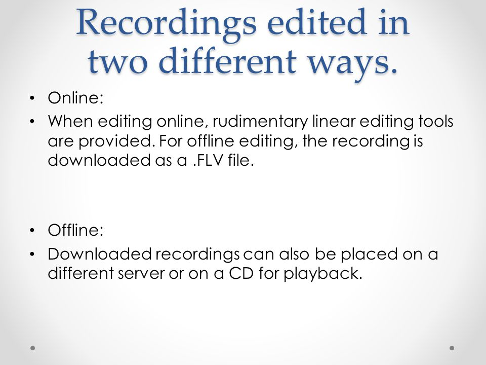 Recordings edited in two different ways. Online: When editing online, rudimentary linear editing tools are provided. For offline editing, the recordin