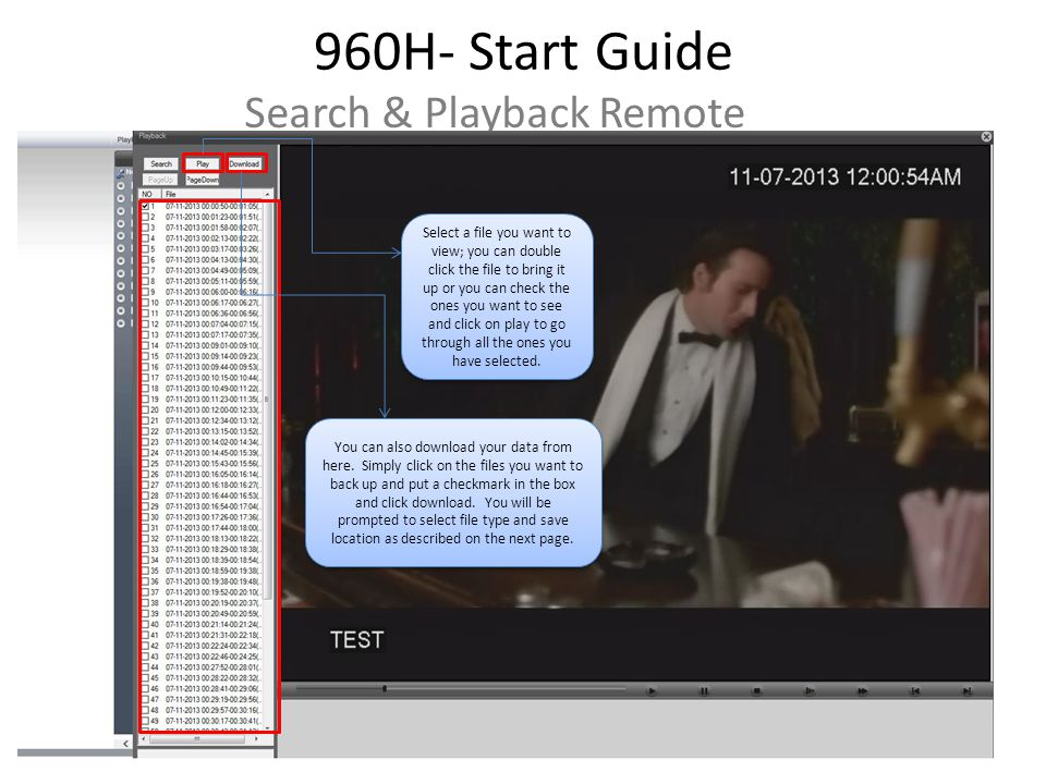 960H- Start Guide Search & Playback Remote Select a file you want to view; you can double click the file to bring it up or you can check the ones you want to see and click on play to go through all the ones you have selected.
