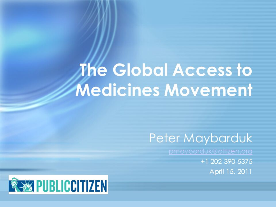 The Global Access to Medicines Movement Peter Maybarduk pmaybarduk@citizen.org +1 202 390 5375 April 15, 2011