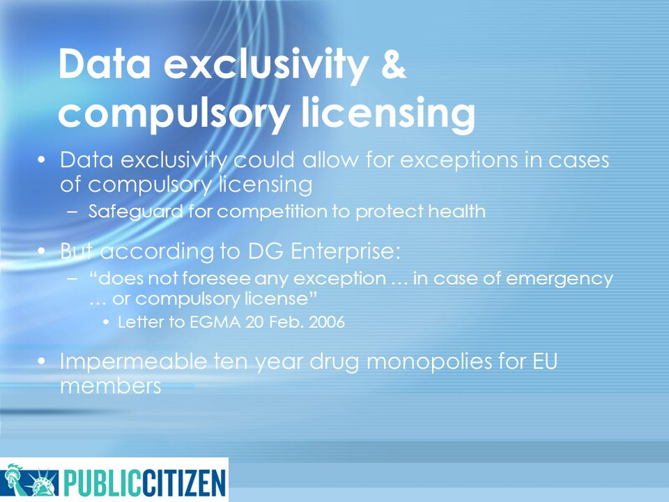 Data exclusivity & compulsory licensing Data exclusivity could allow for exceptions in cases of compulsory licensing –Safeguard for competition to pro