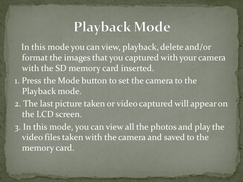 In this mode you can view, playback, delete and/or format the images that you captured with your camera with the SD memory card inserted.