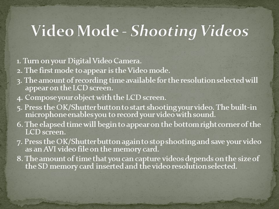 1. Turn on your Digital Video Camera. 2. The first mode to appear is the Video mode.