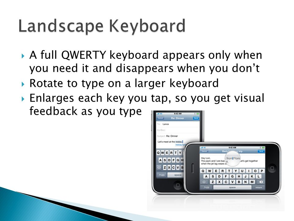  A full QWERTY keyboard appears only when you need it and disappears when you don't  Rotate to type on a larger keyboard  Enlarges each key you tap