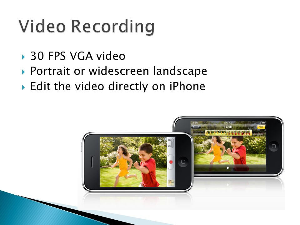  30 FPS VGA video  Portrait or widescreen landscape  Edit the video directly on iPhone