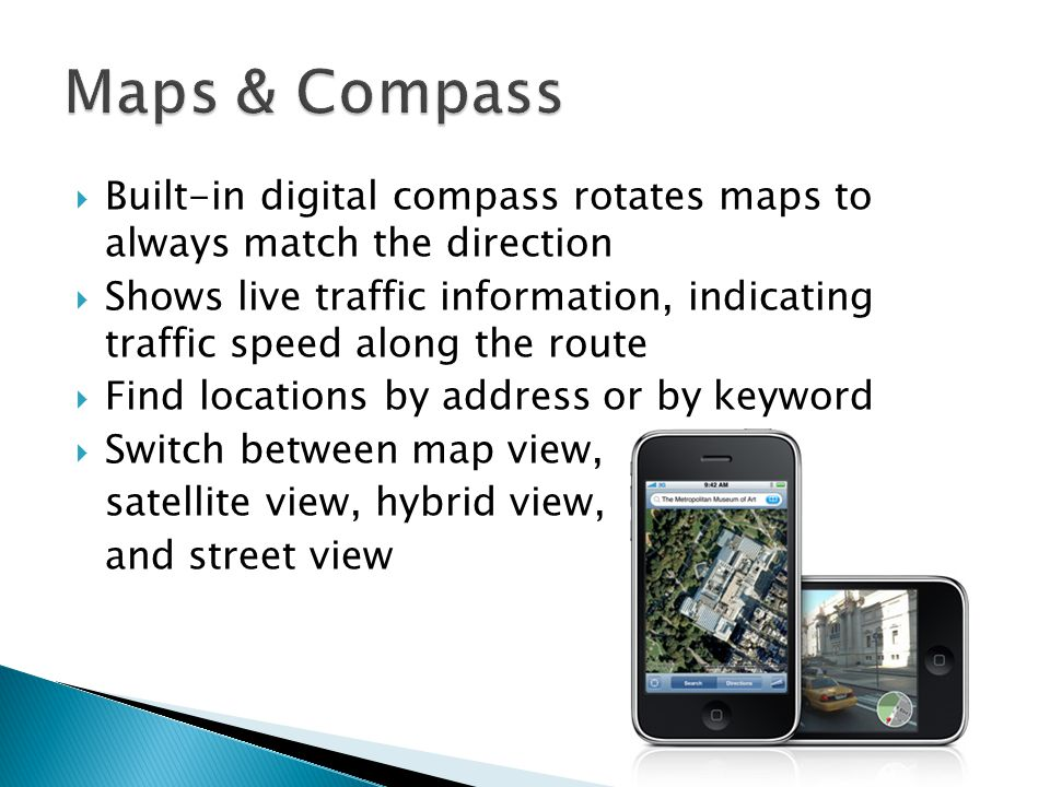  Built-in digital compass rotates maps to always match the direction  Shows live traffic information, indicating traffic speed along the route  Find locations by address or by keyword  Switch between map view, satellite view, hybrid view, and street view