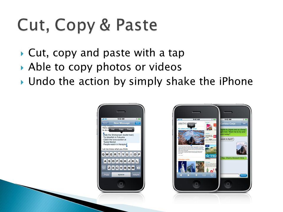  Cut, copy and paste with a tap  Able to copy photos or videos  Undo the action by simply shake the iPhone
