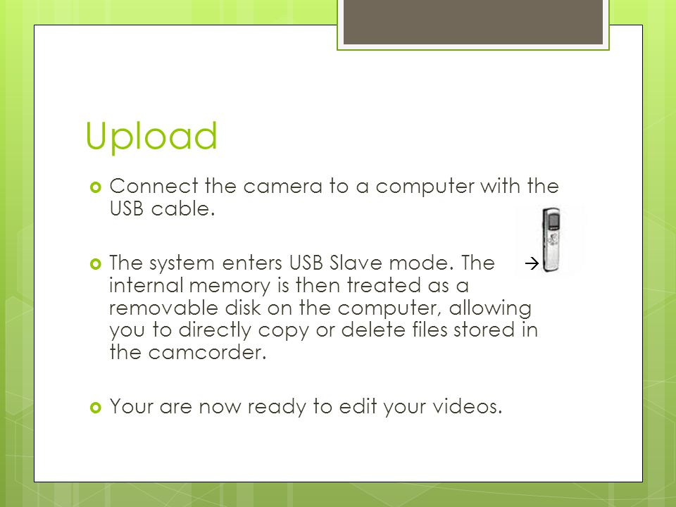 Upload  Connect the camera to a computer with the USB cable.  The system enters USB Slave mode. The internal memory is then treated as a removable d