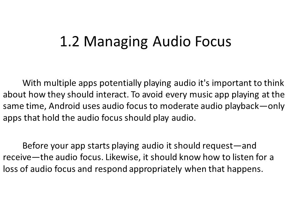 1.2 Managing Audio Focus With multiple apps potentially playing audio it s important to think about how they should interact.