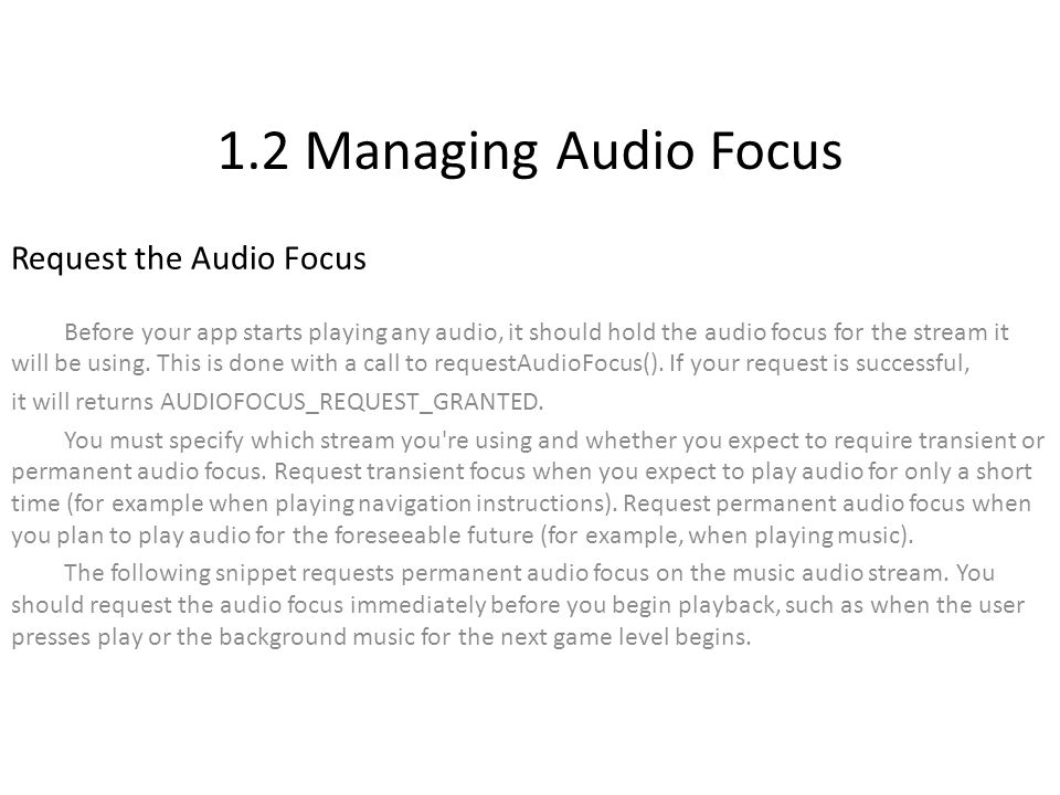 1.2 Managing Audio Focus Request the Audio Focus Before your app starts playing any audio, it should hold the audio focus for the stream it will be using.