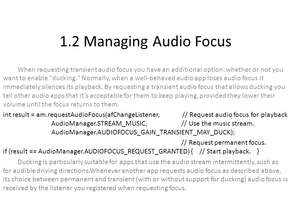 1.2 Managing Audio Focus When requesting transient audio focus you have an additional option: whether or not you want to enable ducking. Normally, when a well-behaved audio app loses audio focus it immediately silences its playback.