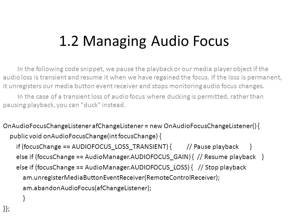 1.2 Managing Audio Focus In the following code snippet, we pause the playback or our media player object if the audio loss is transient and resume it when we have regained the focus.