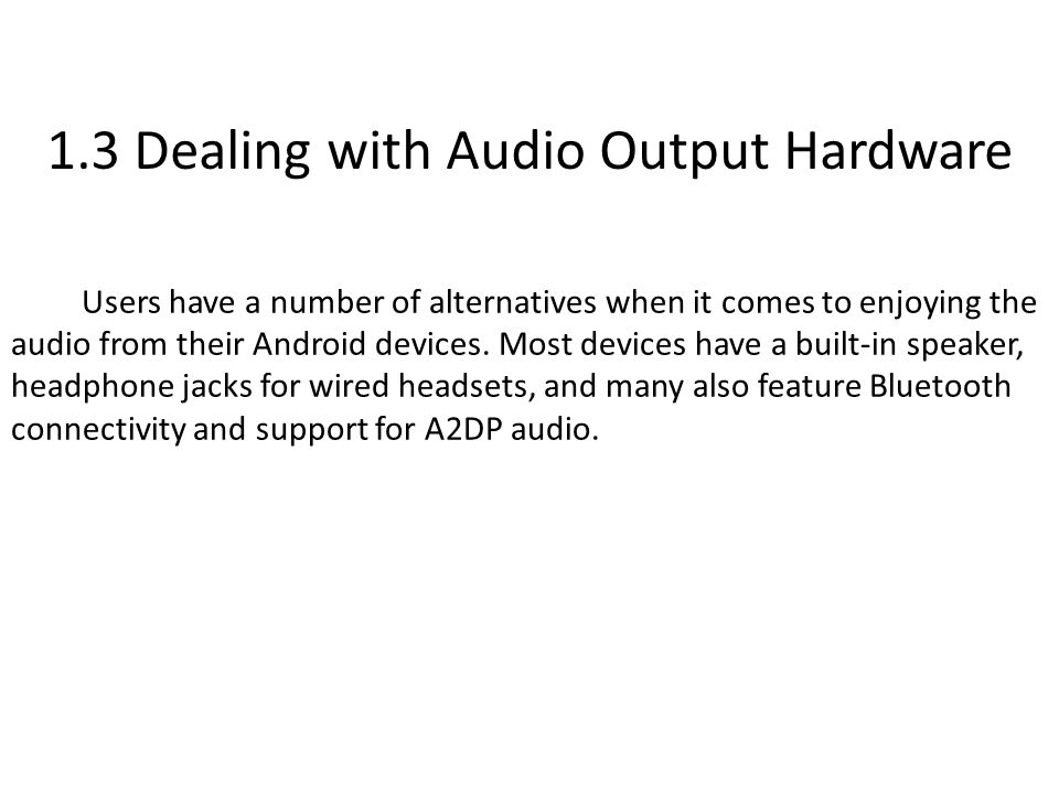 1.3 Dealing with Audio Output Hardware Users have a number of alternatives when it comes to enjoying the audio from their Android devices.