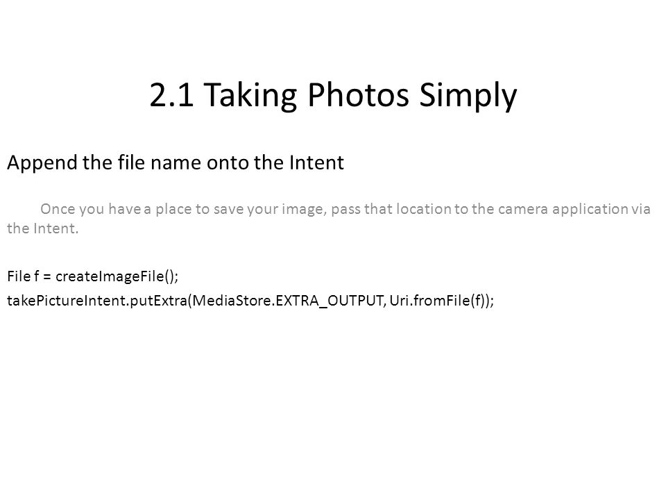 2.1 Taking Photos Simply Append the file name onto the Intent Once you have a place to save your image, pass that location to the camera application via the Intent.