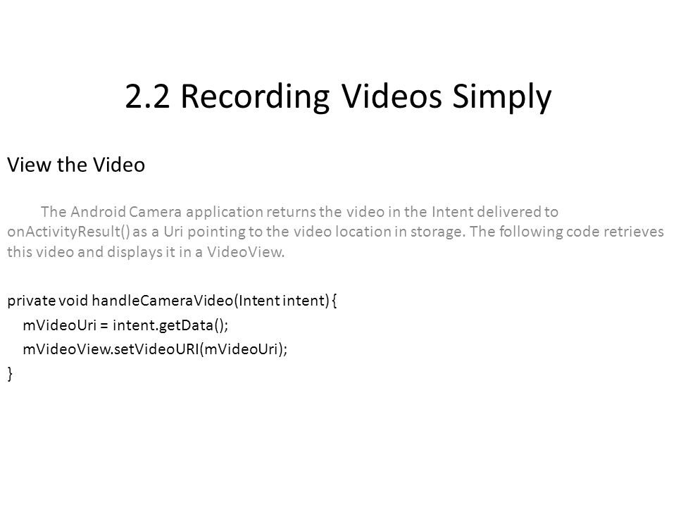 2.2 Recording Videos Simply View the Video The Android Camera application returns the video in the Intent delivered to onActivityResult() as a Uri pointing to the video location in storage.