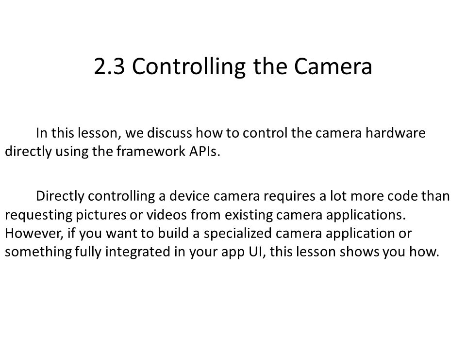 2.3 Controlling the Camera In this lesson, we discuss how to control the camera hardware directly using the framework APIs.