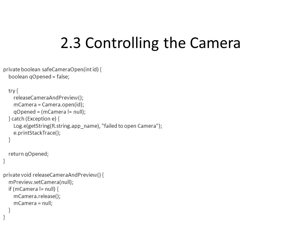 2.3 Controlling the Camera private boolean safeCameraOpen(int id) { boolean qOpened = false; try { releaseCameraAndPreview(); mCamera = Camera.open(id); qOpened = (mCamera != null); } catch (Exception e) { Log.e(getString(R.string.app_name), failed to open Camera ); e.printStackTrace(); } return qOpened; } private void releaseCameraAndPreview() { mPreview.setCamera(null); if (mCamera != null) { mCamera.release(); mCamera = null; }