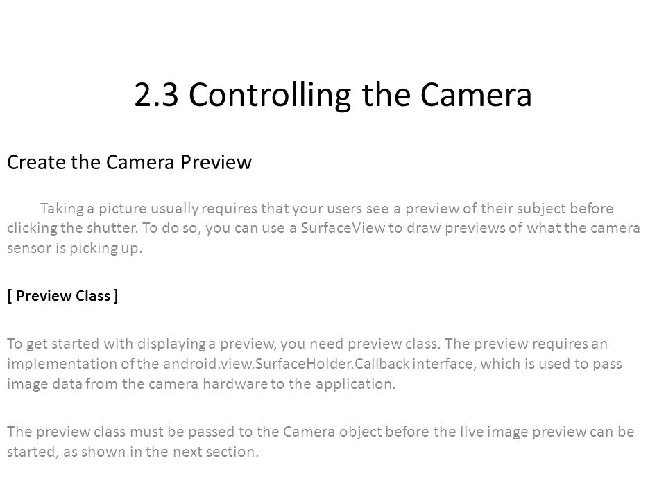 2.3 Controlling the Camera Create the Camera Preview Taking a picture usually requires that your users see a preview of their subject before clicking the shutter.
