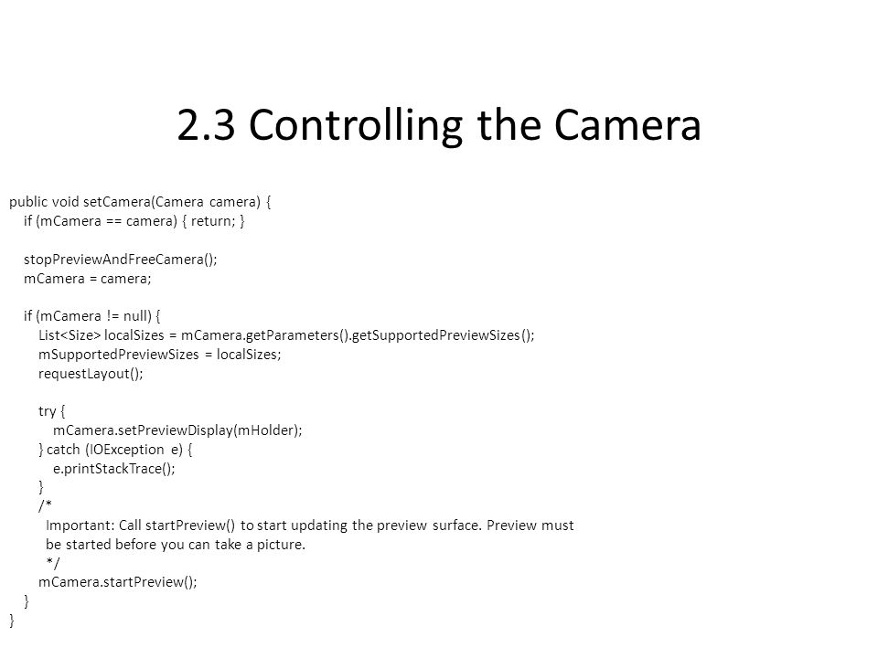 2.3 Controlling the Camera public void setCamera(Camera camera) { if (mCamera == camera) { return; } stopPreviewAndFreeCamera(); mCamera = camera; if (mCamera != null) { List localSizes = mCamera.getParameters().getSupportedPreviewSizes(); mSupportedPreviewSizes = localSizes; requestLayout(); try { mCamera.setPreviewDisplay(mHolder); } catch (IOException e) { e.printStackTrace(); } /* Important: Call startPreview() to start updating the preview surface.