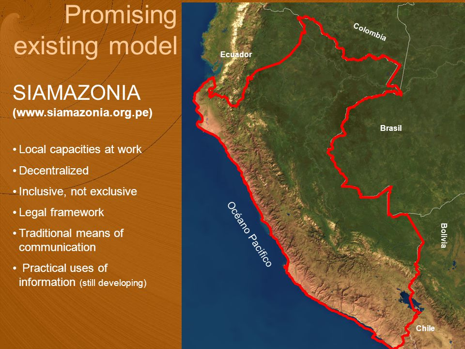 Océano Pacifico Colombia Ecuador Brasil Chile Bolivia Promising existing model SIAMAZONIA (www.siamazonia.org.pe) Local capacities at work Decentralized Inclusive, not exclusive Legal framework Traditional means of communication Practical uses of information (still developing)