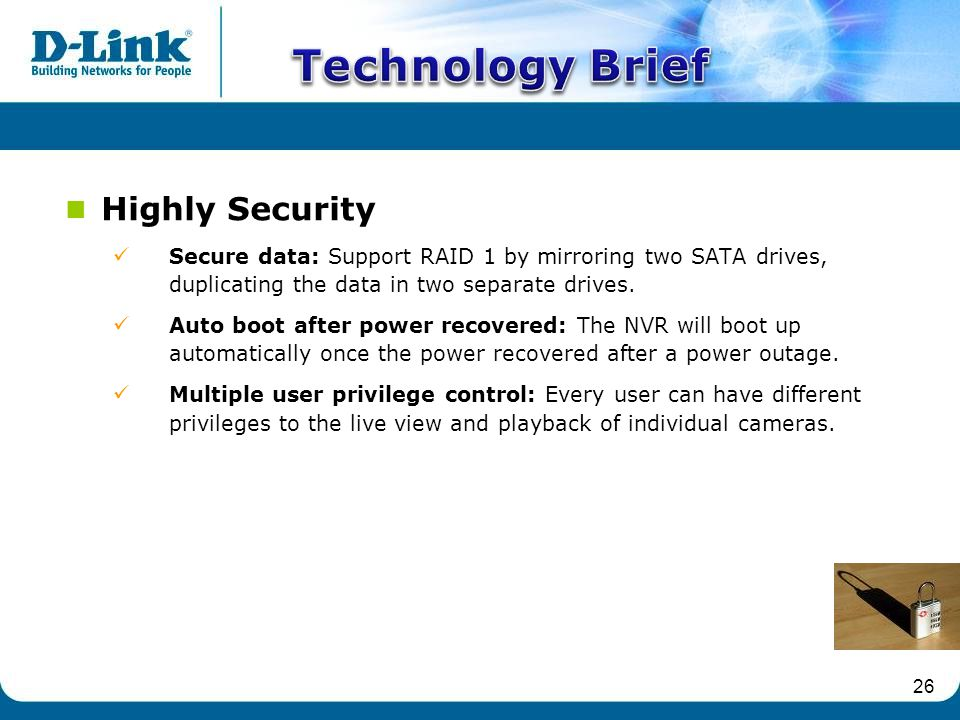 26 Highly Security Secure data: Support RAID 1 by mirroring two SATA drives, duplicating the data in two separate drives.