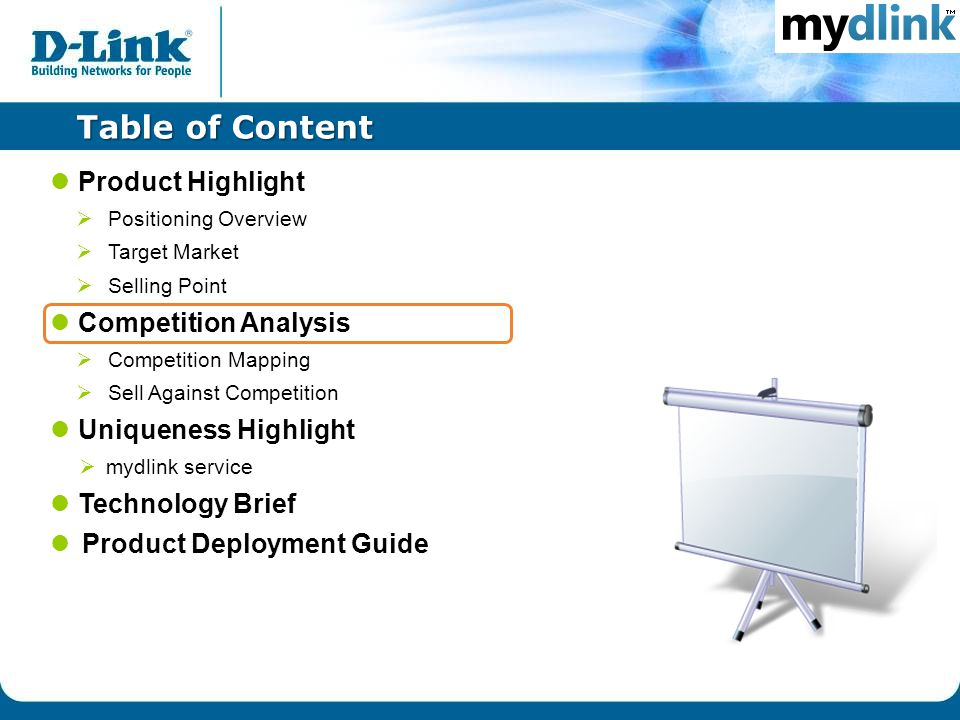 Table of Content Product Highlight  Positioning Overview  Target Market  Selling Point Competition Analysis  Competition Mapping  Sell Against Competition Uniqueness Highlight  mydlink service Technology Brief Product Deployment Guide