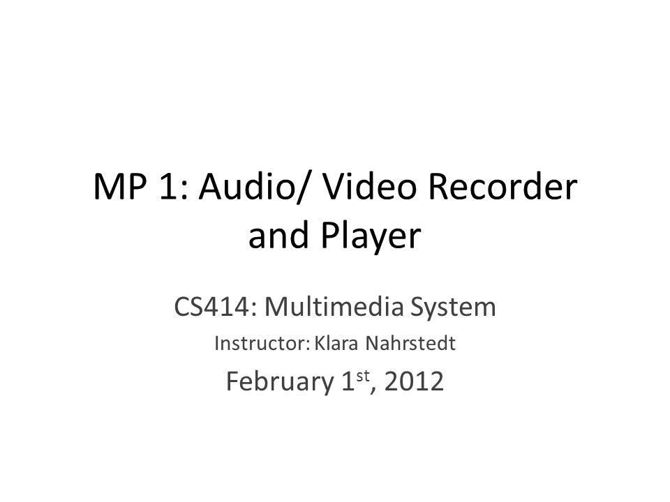MP 1: Audio/ Video Recorder and Player CS414: Multimedia System Instructor: Klara Nahrstedt February 1 st, 2012