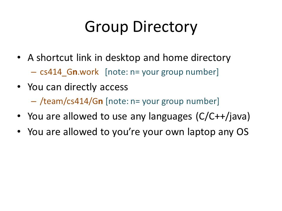 Group Directory A shortcut link in desktop and home directory – cs414_Gn.work [note: n= your group number] You can directly access – /team/cs414/Gn [note: n= your group number] You are allowed to use any languages (C/C++/java) You are allowed to you're your own laptop any OS
