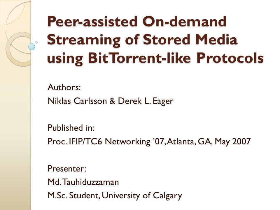 Peer-assisted On-demand Streaming of Stored Media using BitTorrent-like Protocols Authors: Niklas Carlsson & Derek L.