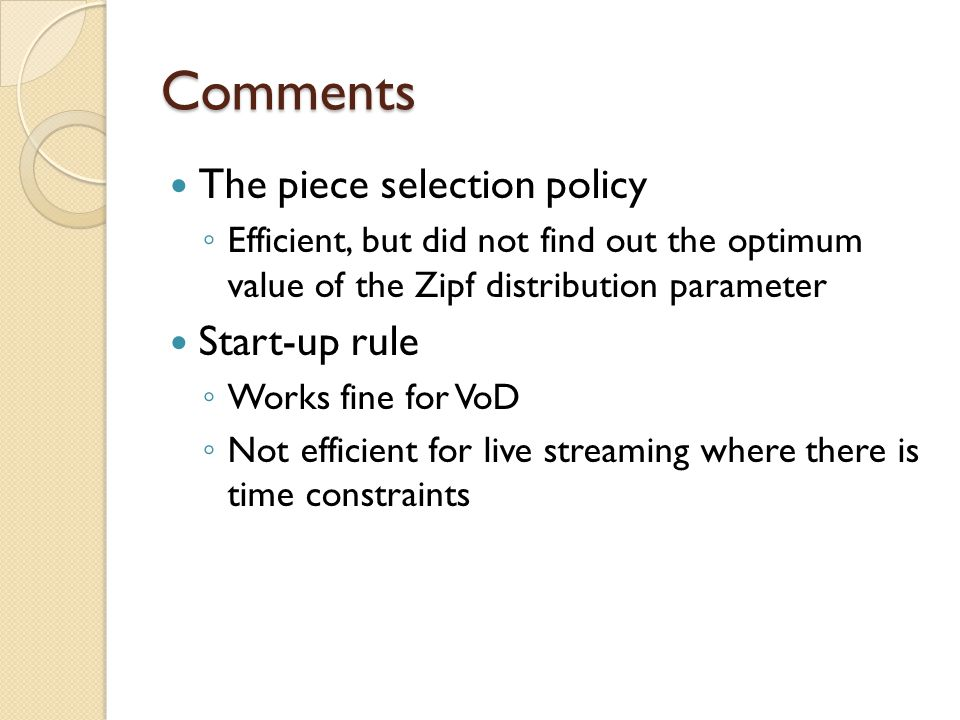 Comments The piece selection policy ◦ Efficient, but did not find out the optimum value of the Zipf distribution parameter Start-up rule ◦ Works fine for VoD ◦ Not efficient for live streaming where there is time constraints