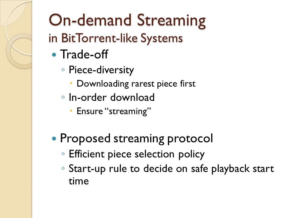 """On-demand Streaming in BitTorrent-like Systems Trade-off ◦ Piece-diversity  Downloading rarest piece first ◦ In-order download  Ensure """"streaming"""" P"""