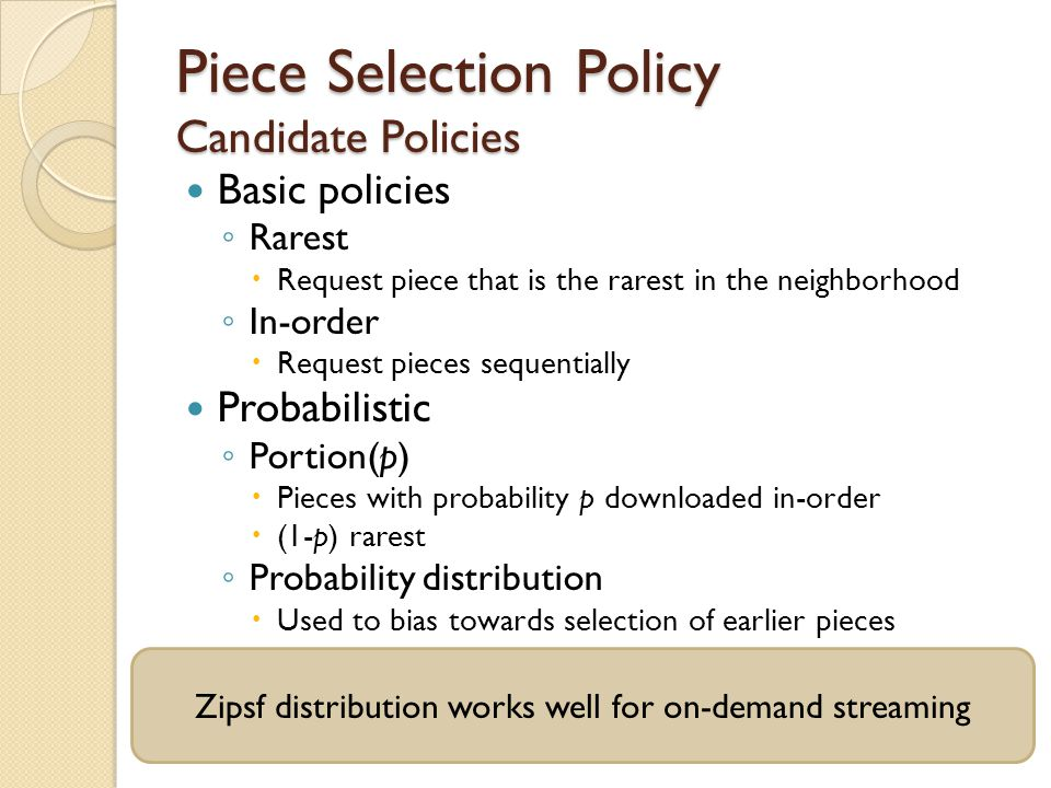 Piece Selection Policy Candidate Policies Basic policies ◦ Rarest  Request piece that is the rarest in the neighborhood ◦ In-order  Request pieces sequentially Probabilistic ◦ Portion(p)  Pieces with probability p downloaded in-order  (1-p) rarest ◦ Probability distribution  Used to bias towards selection of earlier pieces Zipsf distribution works well for on-demand streaming