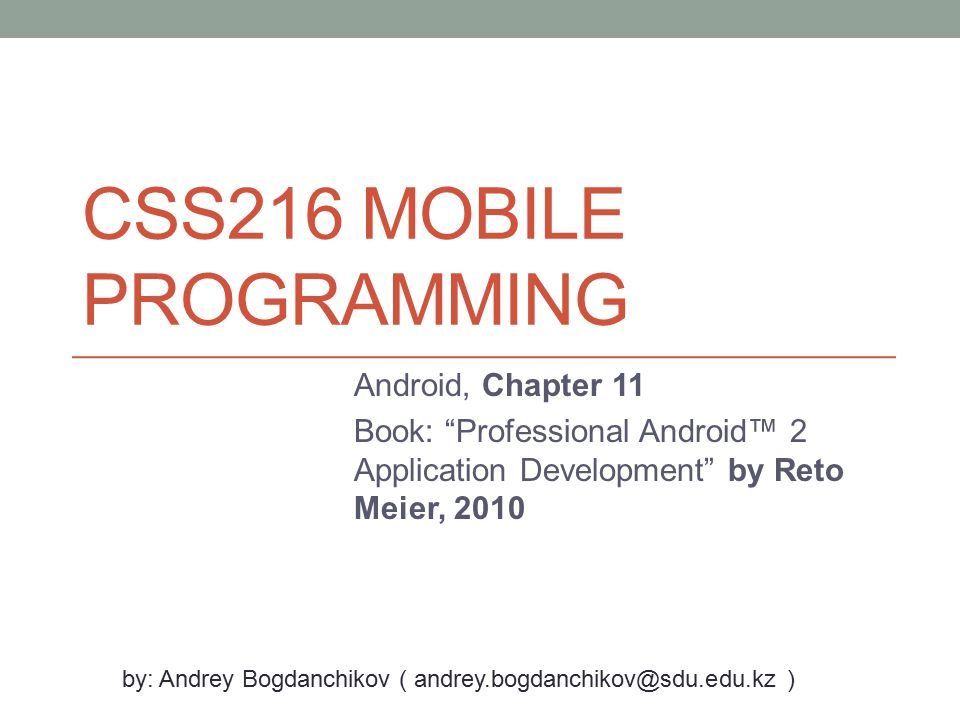 "CSS216 MOBILE PROGRAMMING Android, Chapter 11 Book: ""Professional Android™ 2 Application Development"" by Reto Meier, 2010 by: Andrey Bogdanchikov ( an"
