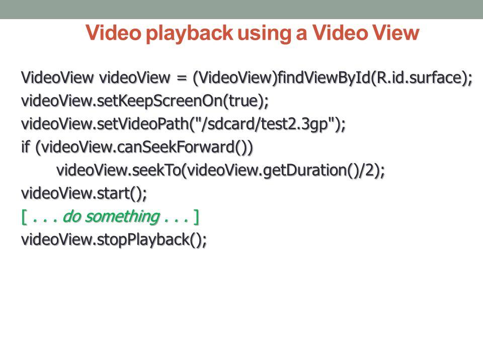 Video playback using a Video View VideoView videoView = (VideoView)findViewById(R.id.surface); videoView.setKeepScreenOn(true);videoView.setVideoPath( /sdcard/test2.3gp ); if (videoView.canSeekForward()) videoView.seekTo(videoView.getDuration()/2); videoView.seekTo(videoView.getDuration()/2);videoView.start(); [...