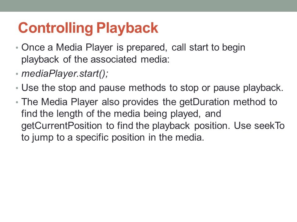 Controlling Playback Once a Media Player is prepared, call start to begin playback of the associated media: mediaPlayer.start(); Use the stop and pause methods to stop or pause playback.