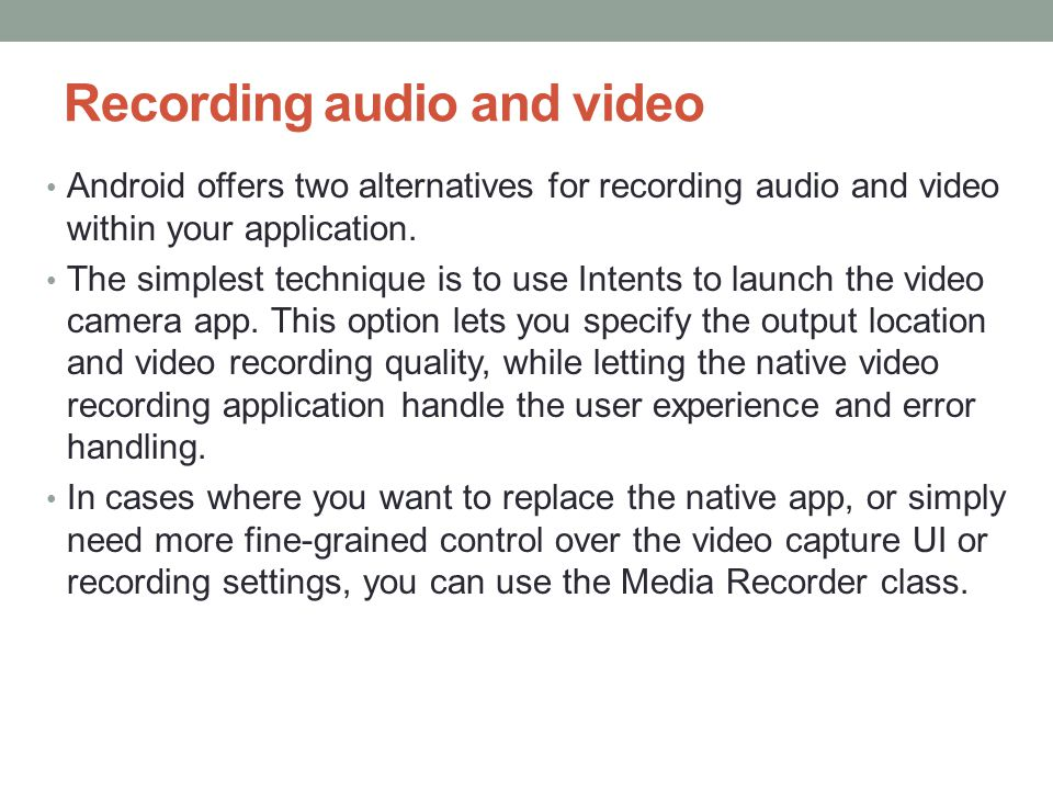 Recording audio and video Android offers two alternatives for recording audio and video within your application.