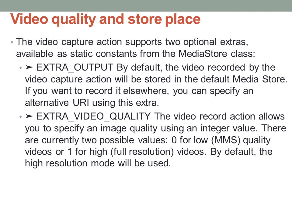 Video quality and store place The video capture action supports two optional extras, available as static constants from the MediaStore class: ➤ EXTRA_OUTPUT By default, the video recorded by the video capture action will be stored in the default Media Store.