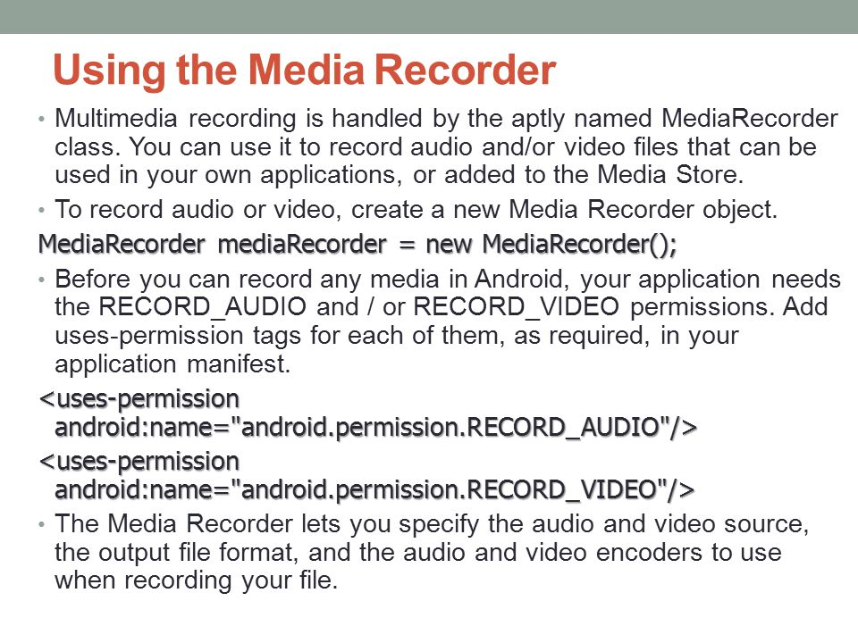 Using the Media Recorder Multimedia recording is handled by the aptly named MediaRecorder class.