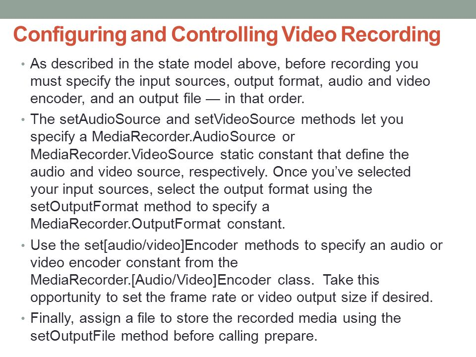 Configuring and Controlling Video Recording As described in the state model above, before recording you must specify the input sources, output format, audio and video encoder, and an output file — in that order.
