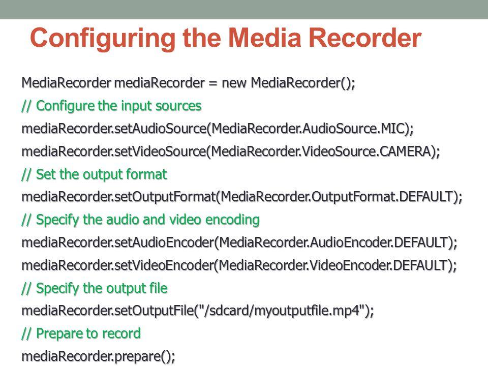 Configuring the Media Recorder MediaRecorder mediaRecorder = new MediaRecorder(); // Configure the input sources mediaRecorder.setAudioSource(MediaRecorder.AudioSource.MIC);mediaRecorder.setVideoSource(MediaRecorder.VideoSource.CAMERA); // Set the output format mediaRecorder.setOutputFormat(MediaRecorder.OutputFormat.DEFAULT); // Specify the audio and video encoding mediaRecorder.setAudioEncoder(MediaRecorder.AudioEncoder.DEFAULT);mediaRecorder.setVideoEncoder(MediaRecorder.VideoEncoder.DEFAULT); // Specify the output file mediaRecorder.setOutputFile( /sdcard/myoutputfile.mp4 ); // Prepare to record mediaRecorder.prepare();