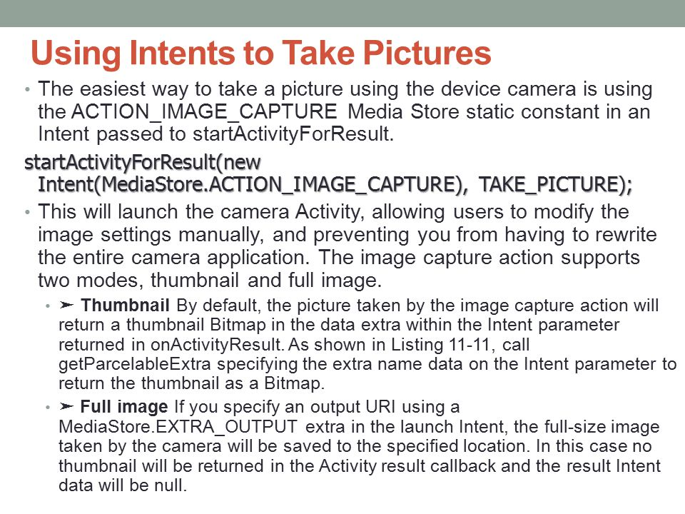 Using Intents to Take Pictures The easiest way to take a picture using the device camera is using the ACTION_IMAGE_CAPTURE Media Store static constant in an Intent passed to startActivityForResult.