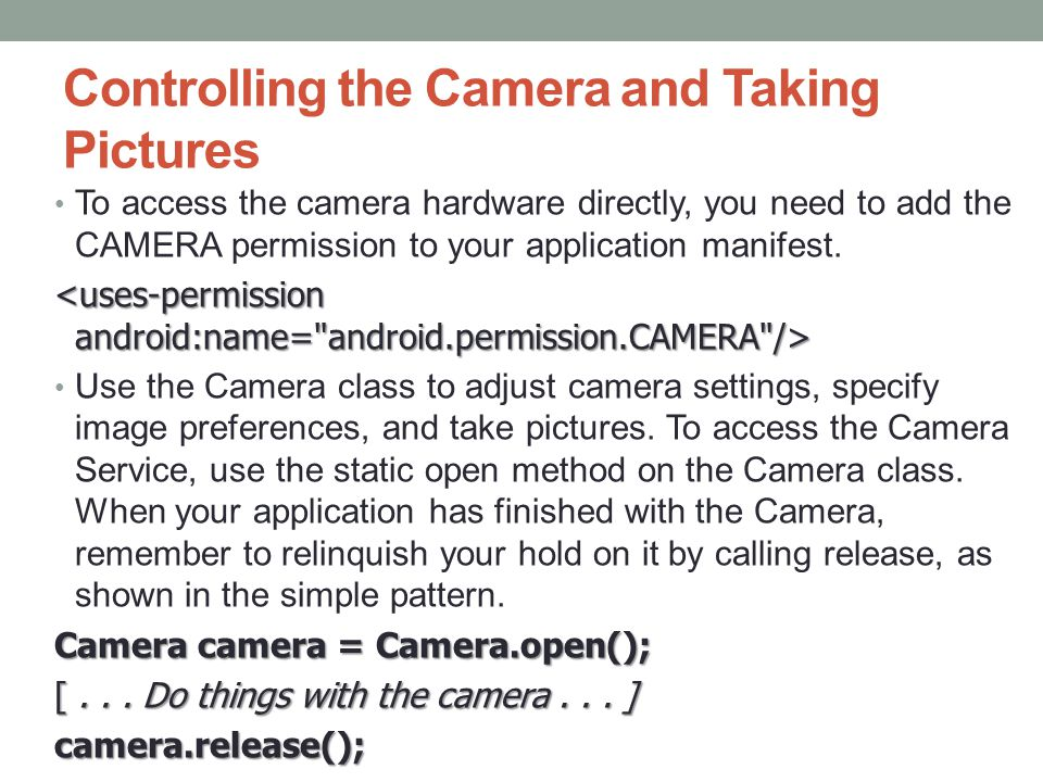Controlling the Camera and Taking Pictures To access the camera hardware directly, you need to add the CAMERA permission to your application manifest.