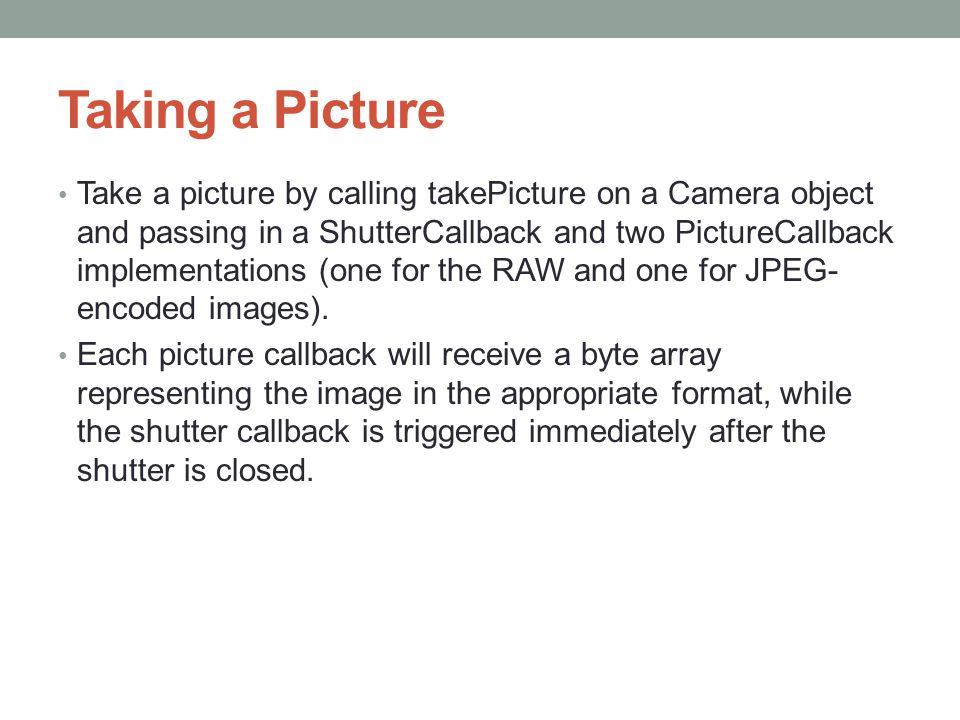Taking a Picture Take a picture by calling takePicture on a Camera object and passing in a ShutterCallback and two PictureCallback implementations (on