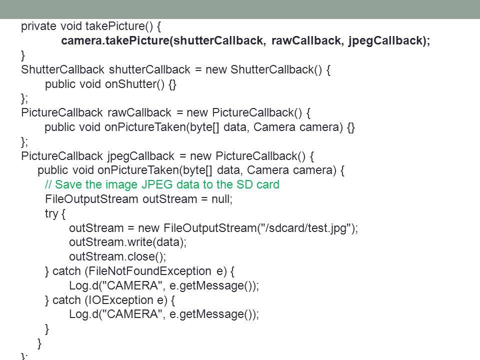 private void takePicture() { camera.takePicture(shutterCallback, rawCallback, jpegCallback); } ShutterCallback shutterCallback = new ShutterCallback() { public void onShutter() {} }; PictureCallback rawCallback = new PictureCallback() { public void onPictureTaken(byte[] data, Camera camera) {} }; PictureCallback jpegCallback = new PictureCallback() { public void onPictureTaken(byte[] data, Camera camera) { // Save the image JPEG data to the SD card FileOutputStream outStream = null; try { outStream = new FileOutputStream( /sdcard/test.jpg ); outStream.write(data); outStream.close(); } catch (FileNotFoundException e) { Log.d( CAMERA , e.getMessage()); } catch (IOException e) { Log.d( CAMERA , e.getMessage()); } };